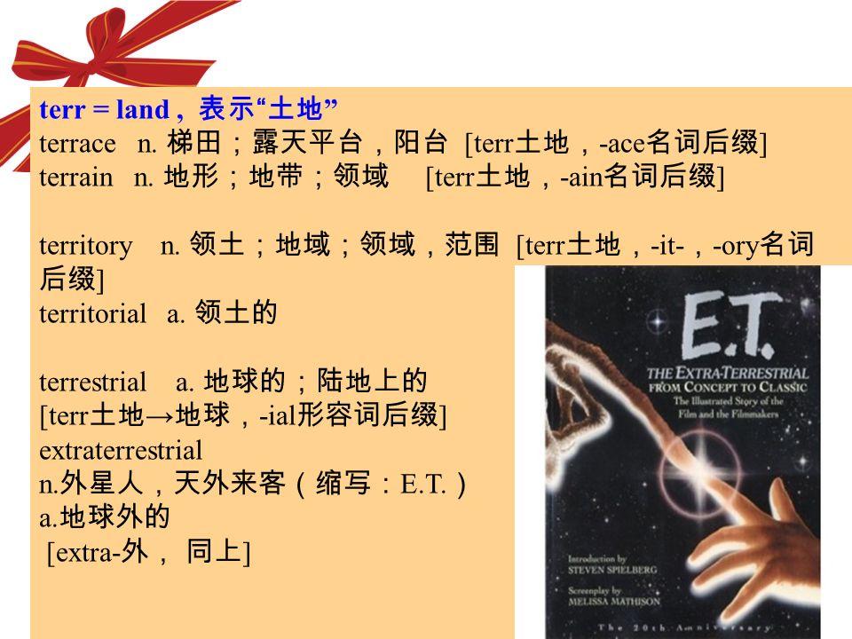 terr = land , 表示 土地 terrace n. 梯田;露天平台,阳台 [terr土地,-ace名词后缀] terrain n. 地形;地带;领域 [terr土地,-ain名词后缀]